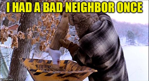 I HAD A BAD NEIGHBOR ONCE | made w/ Imgflip meme maker