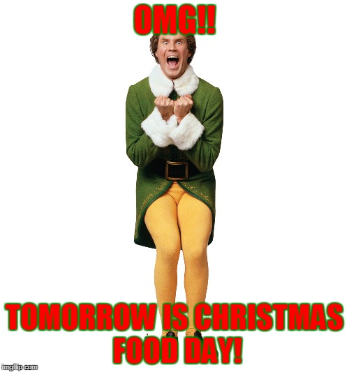 Christmas Elf | OMG!! TOMORROW IS CHRISTMAS FOOD DAY! | image tagged in christmas elf | made w/ Imgflip meme maker