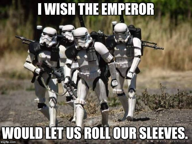 stormtrooper | I WISH THE EMPEROR WOULD LET US ROLL OUR SLEEVES | image tagged in stormtrooper,emperor,star wars,military,meme,funny | made w/ Imgflip meme maker