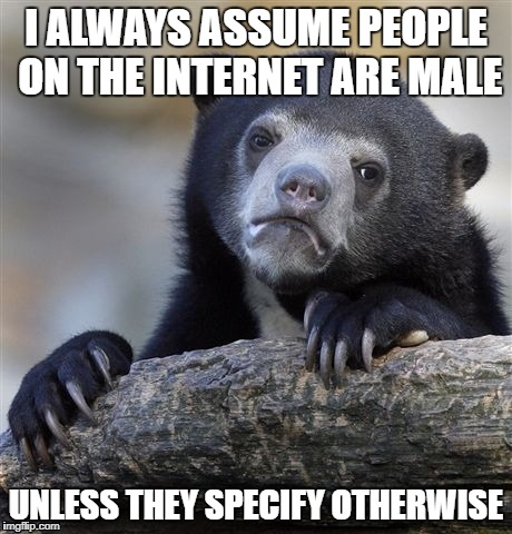 Confession Bear Meme | I ALWAYS ASSUME PEOPLE ON THE INTERNET ARE MALE UNLESS THEY SPECIFY OTHERWISE | image tagged in memes,confession bear | made w/ Imgflip meme maker