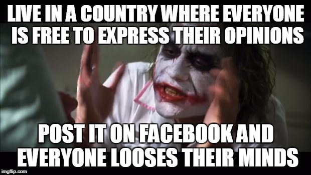 And everybody loses their minds Meme | LIVE IN A COUNTRY WHERE EVERYONE IS FREE TO EXPRESS THEIR OPINIONS POST IT ON FACEBOOK AND EVERYONE LOOSES THEIR MINDS | image tagged in memes,and everybody loses their minds | made w/ Imgflip meme maker