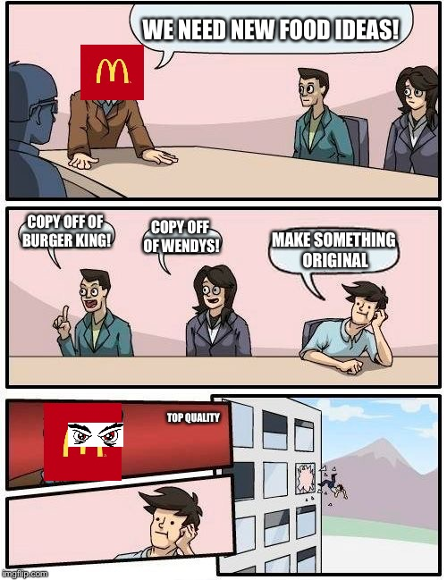 Boardroom Meeting Suggestion Meme | WE NEED NEW FOOD IDEAS! COPY OFF OF BURGER KING! COPY OFF OF WENDYS! MAKE SOMETHING ORIGINAL TOP QUALITY | image tagged in memes,boardroom meeting suggestion | made w/ Imgflip meme maker