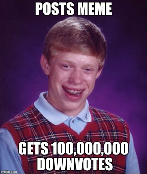 Bad Luck Brian Meme | POSTS MEME GETS 100,000,000 DOWNVOTES | image tagged in memes,bad luck brian | made w/ Imgflip meme maker