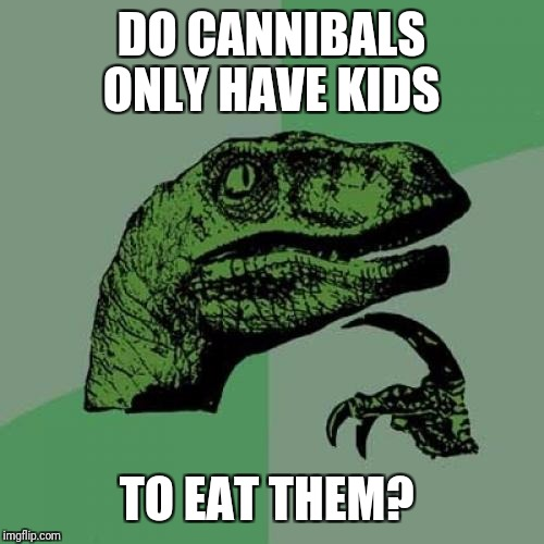 This is one of very few times I won't use K-Pop for a meme.   | DO CANNIBALS ONLY HAVE KIDS TO EAT THEM? | image tagged in memes,philosoraptor | made w/ Imgflip meme maker