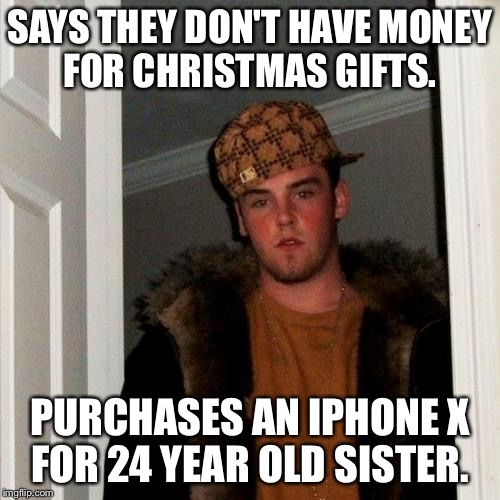 Scumbag Steve Meme | SAYS THEY DON'T HAVE MONEY FOR CHRISTMAS GIFTS. PURCHASES AN IPHONE X FOR 24 YEAR OLD SISTER. | image tagged in memes,scumbag steve,AdviceAnimals | made w/ Imgflip meme maker