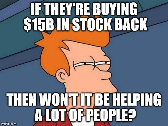 Futurama Fry Meme | IF THEY'RE BUYING $15B IN STOCK BACK THEN WON'T IT BE HELPING A LOT OF PEOPLE? | image tagged in memes,futurama fry | made w/ Imgflip meme maker