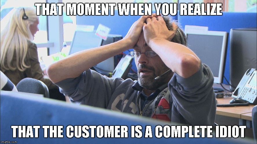 Call center | THAT MOMENT WHEN YOU REALIZE THAT THE CUSTOMER IS A COMPLETE IDIOT | image tagged in call center | made w/ Imgflip meme maker