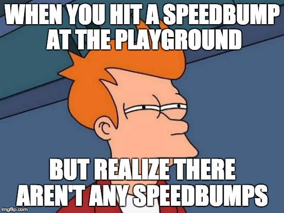 Futurama Fry Meme | WHEN YOU HIT A SPEEDBUMP AT THE PLAYGROUND BUT REALIZE THERE AREN'T ANY SPEEDBUMPS | image tagged in memes,futurama fry | made w/ Imgflip meme maker