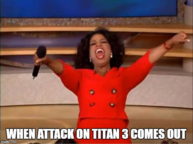 Oprah You Get A Meme | WHEN ATTACK ON TITAN 3 COMES OUT | image tagged in memes,oprah you get a | made w/ Imgflip meme maker