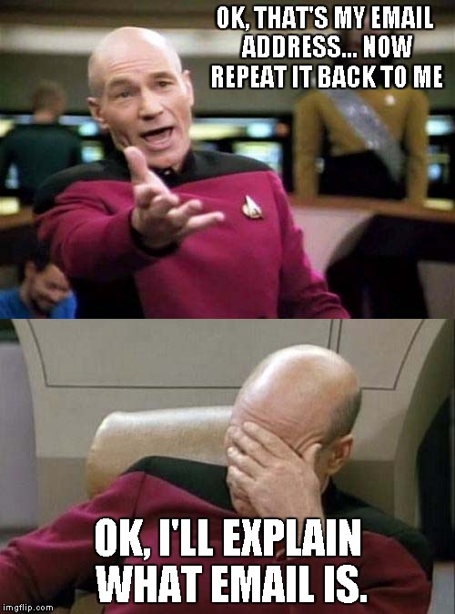 Picard WTF and Facepalm combined | OK, THAT'S MY EMAIL ADDRESS... NOW REPEAT IT BACK TO ME OK, I'LL EXPLAIN WHAT EMAIL IS. | image tagged in picard wtf and facepalm combined | made w/ Imgflip meme maker