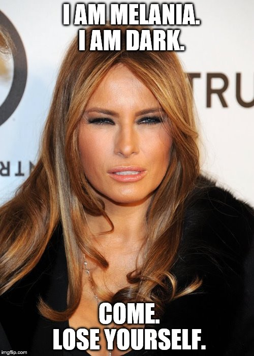 I AM MELANIA.  I AM DARK. COME.   LOSE YOURSELF. | image tagged in melania blue steel | made w/ Imgflip meme maker