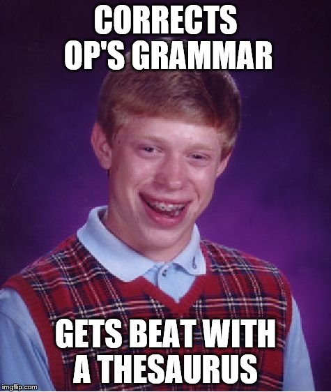 Bad Luck Brian Meme | CORRECTS OP'S GRAMMAR GETS BEAT WITH A THESAURUS | image tagged in memes,bad luck brian | made w/ Imgflip meme maker