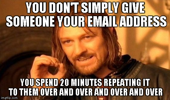 One Does Not Simply Meme | YOU DON'T SIMPLY GIVE SOMEONE YOUR EMAIL ADDRESS YOU SPEND 20 MINUTES REPEATING IT TO THEM OVER AND OVER AND OVER AND OVER | image tagged in memes,one does not simply | made w/ Imgflip meme maker