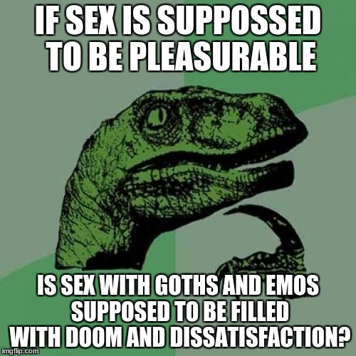 Think about it... | IF SEX IS SUPPOSSED TO BE PLEASURABLE IS SEX WITH GOTHS AND EMOS SUPPOSED TO BE FILLED WITH DOOM AND DISSATISFACTION? | image tagged in memes,philosoraptor,sex,goth | made w/ Imgflip meme maker
