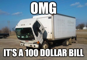 Okay Truck |  OMG; IT'S A 100 DOLLAR BILL | image tagged in memes,okay truck | made w/ Imgflip meme maker
