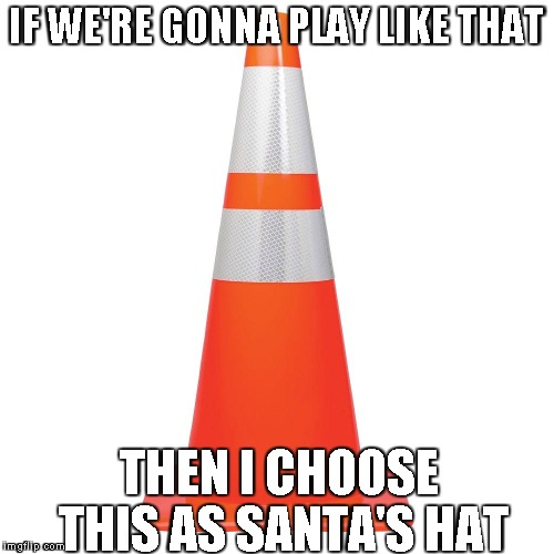 IF WE'RE GONNA PLAY LIKE THAT THEN I CHOOSE THIS AS SANTA'S HAT | made w/ Imgflip meme maker
