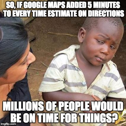 Third World Skeptical Kid Meme | SO, IF GOOGLE MAPS ADDED 5 MINUTES TO EVERY TIME ESTIMATE ON DIRECTIONS MILLIONS OF PEOPLE WOULD BE ON TIME FOR THINGS? | image tagged in memes,third world skeptical kid | made w/ Imgflip meme maker
