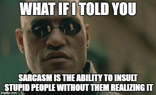 Matrix Morpheus Meme | WHAT IF I TOLD YOU SARCASM IS THE ABILITY TO INSULT STUPID PEOPLE WITHOUT THEM REALIZING IT | image tagged in memes,matrix morpheus,funny,sarcasm,stupidity,what if i told you | made w/ Imgflip meme maker