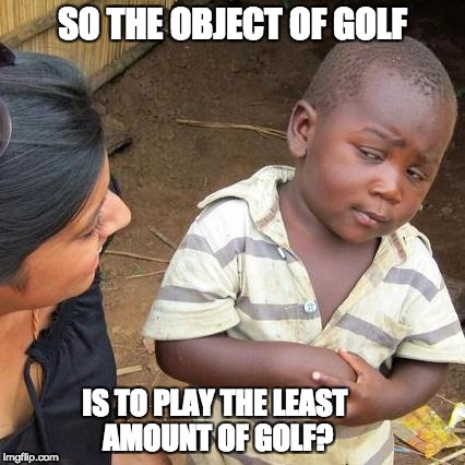 Third World Skeptical Kid Meme | SO THE OBJECT OF GOLF IS TO PLAY THE LEAST AMOUNT OF GOLF? | image tagged in memes,third world skeptical kid | made w/ Imgflip meme maker