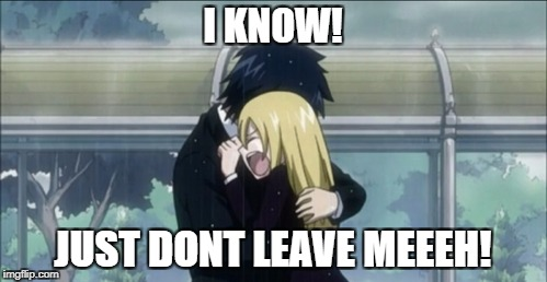 I KNOW! JUST DONT LEAVE MEEEH! | made w/ Imgflip meme maker