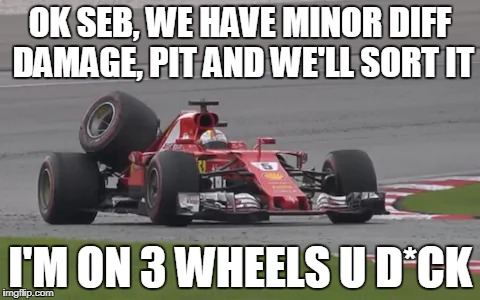 lololol | OK SEB, WE HAVE MINOR DIFF DAMAGE, PIT AND WE'LL SORT IT I'M ON 3 WHEELS U D*CK | image tagged in lol | made w/ Imgflip meme maker
