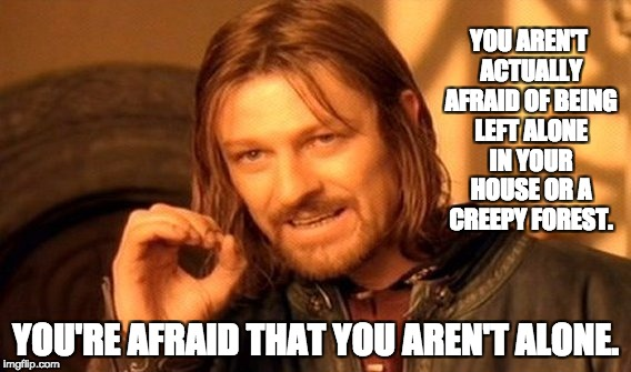 One Does Not Simply Meme | YOU AREN'T ACTUALLY AFRAID OF BEING LEFT ALONE IN YOUR HOUSE OR A CREEPY FOREST. YOU'RE AFRAID THAT YOU AREN'T ALONE. | image tagged in memes,one does not simply | made w/ Imgflip meme maker