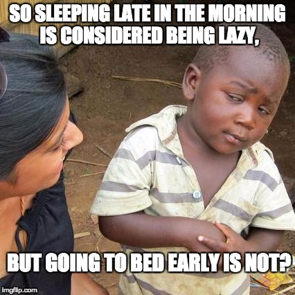Third World Skeptical Kid Meme | SO SLEEPING LATE IN THE MORNING IS CONSIDERED BEING LAZY, BUT GOING TO BED EARLY IS NOT? | image tagged in memes,third world skeptical kid | made w/ Imgflip meme maker