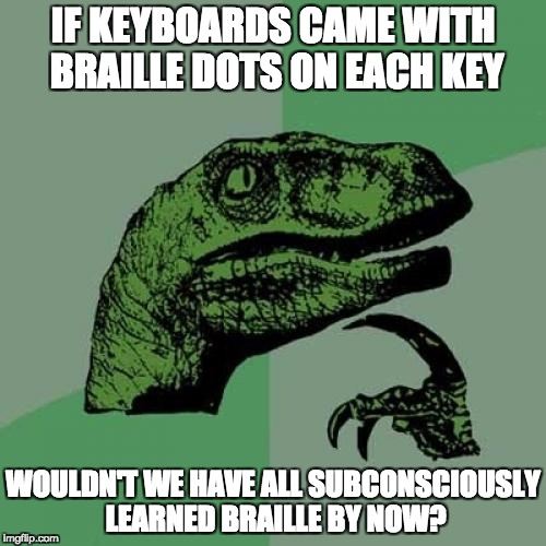 Philosoraptor Meme | IF KEYBOARDS CAME WITH BRAILLE DOTS ON EACH KEY WOULDN'T WE HAVE ALL SUBCONSCIOUSLY LEARNED BRAILLE BY NOW? | image tagged in memes,philosoraptor | made w/ Imgflip meme maker