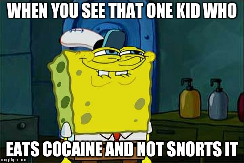 Dont You Squidward Meme | WHEN YOU SEE THAT ONE KID WHO EATS COCAINE AND NOT SNORTS IT | image tagged in memes,dont you squidward | made w/ Imgflip meme maker