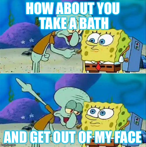 HOW ABOUT YOU TAKE A BATH AND GET OUT OF MY FACE | image tagged in squidward pointing meme,memes | made w/ Imgflip meme maker