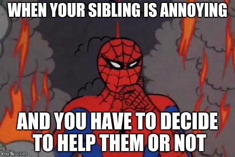 '60s Spiderman Fire | WHEN YOUR SIBLING IS ANNOYING AND YOU HAVE TO DECIDE TO HELP THEM OR NOT | image tagged in '60s spiderman fire | made w/ Imgflip meme maker
