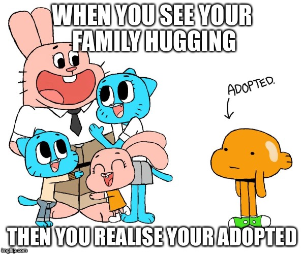 WHEN YOU SEE YOUR FAMILY HUGGING THEN YOU REALISE YOUR ADOPTED | image tagged in the truth | made w/ Imgflip meme maker