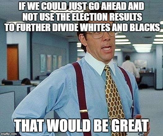 Lumbergh | IF WE COULD JUST GO AHEAD AND NOT USE THE ELECTION RESULTS TO FURTHER DIVIDE WHITES AND BLACKS THAT WOULD BE GREAT | image tagged in lumbergh,AdviceAnimals | made w/ Imgflip meme maker