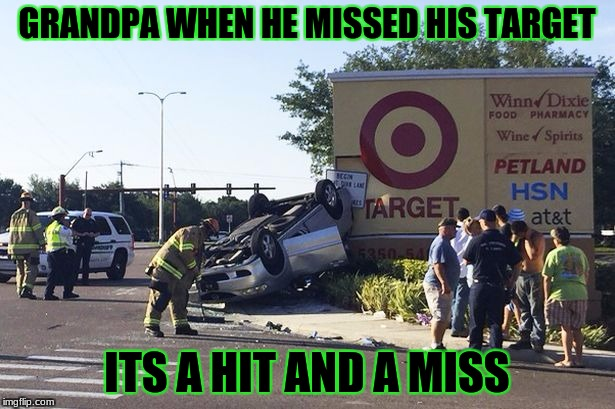 Target car crash | GRANDPA WHEN HE MISSED HIS TARGET ITS A HIT AND A MISS | image tagged in target car crash | made w/ Imgflip meme maker