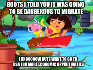 BOOTS I TOLD YOU IT WAS GOING TO BE DANGEROUS TO MIGRATE I KNOOOOOW BUT I WANT TO GO TO USA FOR MORE ECONOMIC OPPURTUNITIES | image tagged in dora | made w/ Imgflip meme maker