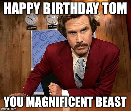 anchorman | HAPPY BIRTHDAY TOM YOU MAGNIFICENT BEAST | image tagged in anchorman | made w/ Imgflip meme maker