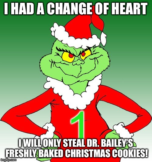 grinch one | I HAD A CHANGE OF HEART I WILL ONLY STEAL DR. BAILEY'S FRESHLY BAKED CHRISTMAS COOKIES! | image tagged in grinch one | made w/ Imgflip meme maker