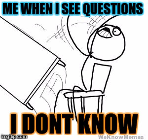 I DOnt know my math | ME WHEN I SEE QUESTIONS I DONT KNOW | image tagged in desk flip | made w/ Imgflip meme maker