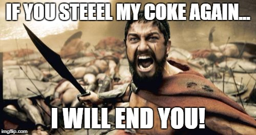 Sparta Leonidas Meme | IF YOU STEEEL MY COKE AGAIN... I WILL END YOU! | image tagged in memes,sparta leonidas | made w/ Imgflip meme maker
