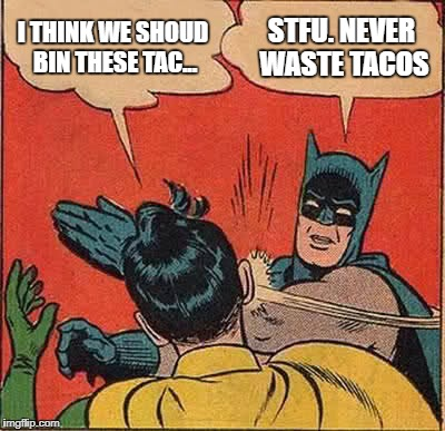 Never Waste Tacos | I THINK WE SHOUD BIN THESE TAC... STFU. NEVER WASTE TACOS | image tagged in memes,batman slapping robin,tacos,stfu,kapow | made w/ Imgflip meme maker