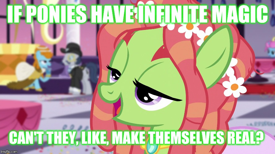 IF PONIES HAVE INFINITE MAGIC CAN'T THEY, LIKE, MAKE THEMSELVES REAL? | image tagged in my little pony,waifu,tree hugger | made w/ Imgflip meme maker