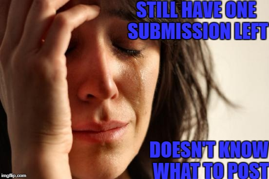 When You Run Out Of Ideas | STILL HAVE ONE SUBMISSION LEFT DOESN'T KNOW WHAT TO POST | image tagged in memes,first world problems,crying,submission,nsfw | made w/ Imgflip meme maker