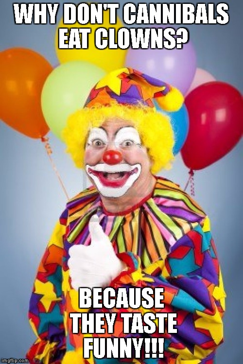 Bad Joke Clown | WHY DON'T CANNIBALS EAT CLOWNS? BECAUSE THEY TASTE FUNNY!!! | image tagged in bad joke clown | made w/ Imgflip meme maker