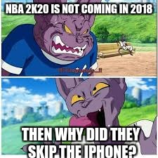 NBA 2K20 IS NOT COMING IN 2018 THEN WHY DID THEY SKIP THE IPHONE? | image tagged in beerus and champa | made w/ Imgflip meme maker