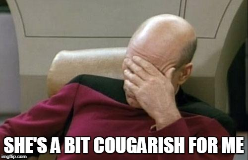 Captain Picard Facepalm Meme | SHE'S A BIT COUGARISH FOR ME | image tagged in memes,captain picard facepalm | made w/ Imgflip meme maker