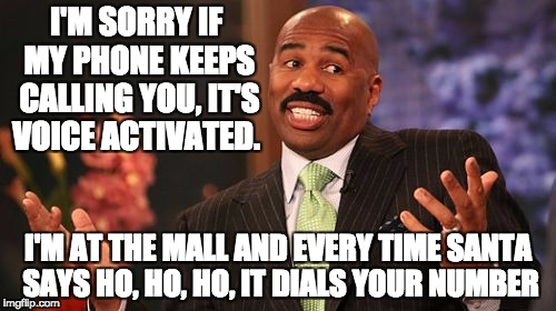 Steve Harvey Meme | I'M SORRY IF MY PHONE KEEPS CALLING YOU, IT'S VOICE ACTIVATED. I'M AT THE MALL AND EVERY TIME SANTA SAYS HO, HO, HO, IT DIALS YOUR NUMBER | image tagged in memes,steve harvey | made w/ Imgflip meme maker