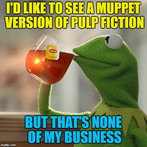 But Thats None Of My Business Meme | I'D LIKE TO SEE A MUPPET VERSION OF PULP FICTION BUT THAT'S NONE OF MY BUSINESS | image tagged in memes,but thats none of my business,kermit the frog | made w/ Imgflip meme maker