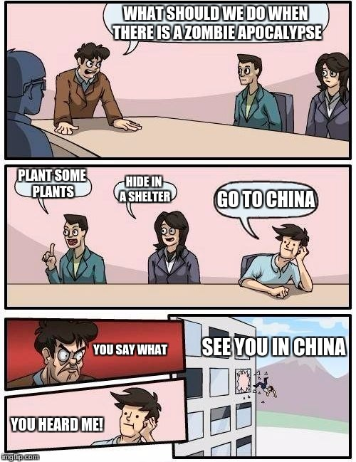 Boardroom Meeting Suggestion Meme | WHAT SHOULD WE DO WHEN THERE IS A ZOMBIE APOCALYPSE PLANT SOME PLANTS HIDE IN A SHELTER GO TO CHINA YOU SAY WHAT YOU HEARD ME! SEE YOU IN CH | image tagged in memes,boardroom meeting suggestion | made w/ Imgflip meme maker