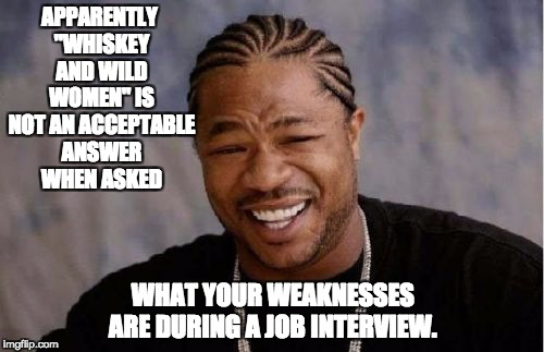 "Yo Dawg Heard You Meme | APPARENTLY ""WHISKEY AND WILD WOMEN"" IS NOT AN ACCEPTABLE ANSWER WHEN ASKED WHAT YOUR WEAKNESSES ARE DURING A JOB INTERVIEW. 