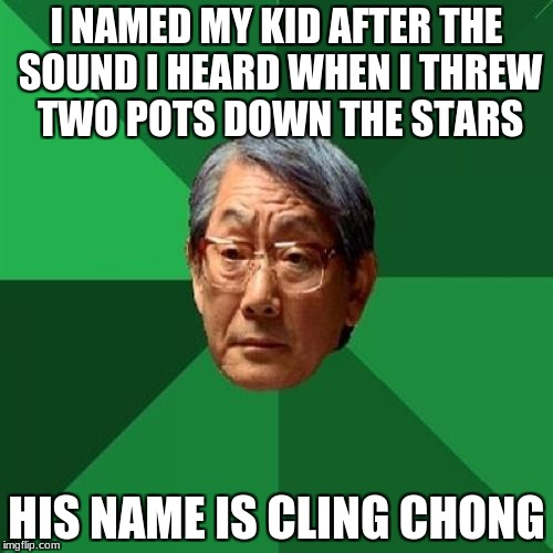 Asain Dad | I NAMED MY KID AFTER THE SOUND I HEARD WHEN I THREW TWO POTS DOWN THE STARS HIS NAME IS CLING CHONG | image tagged in asain dad | made w/ Imgflip meme maker